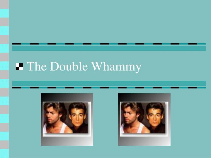 The Double Whammy