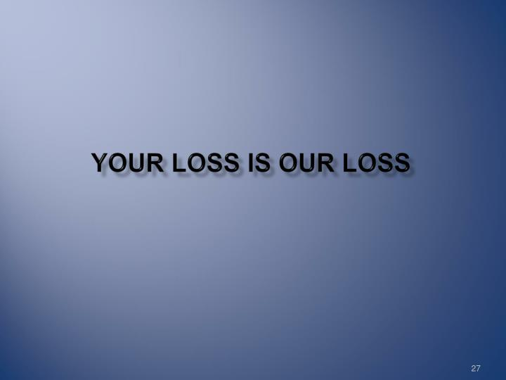 YOUR LOSS IS OUR LOSS