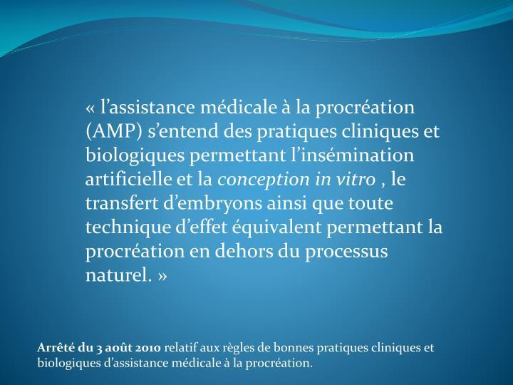 «l'assistance médicale à la procréation (AMP) s'entend des pratiques cliniques et biologiques permettant l'insémination artificielle et la