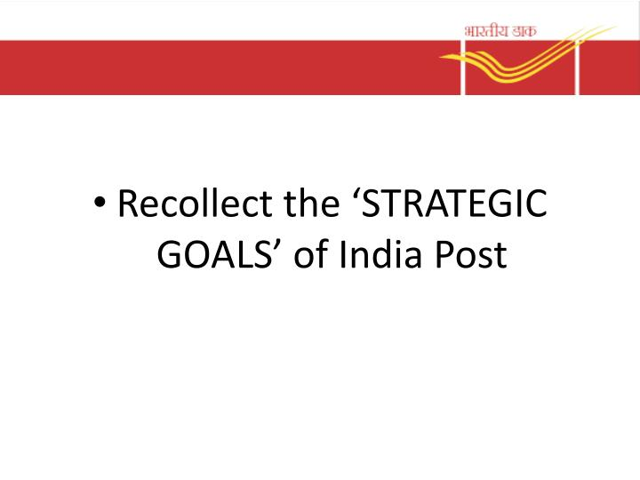Recollect the 'STRATEGIC GOALS' of India Post