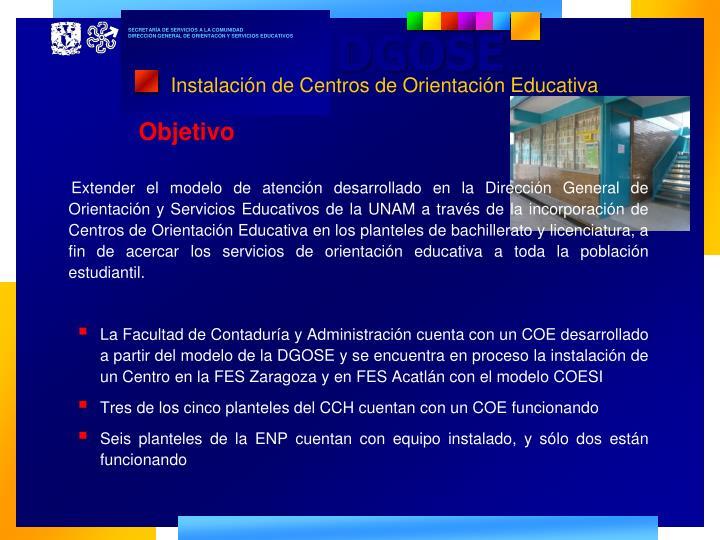 Extender el modelo de atención desarrollado en la Dirección General de Orientación y Servicios Educativos de la UNAM a través de la incorporación de Centros de Orientación Educativa en los planteles de bachillerato y licenciatura, a fin de acercar los servicios de orientación educativa a toda la población estudiantil.