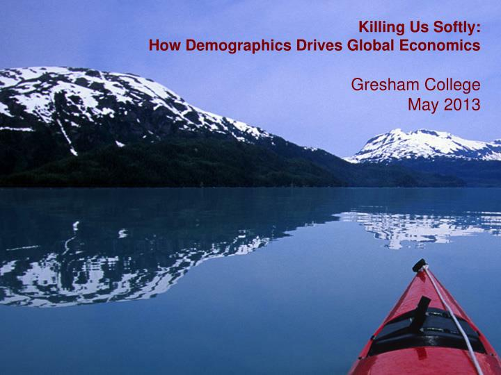 Killing us softly how demographics drives global economics gresham college may 2013