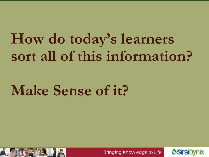 How do today's learners sort all of this information?