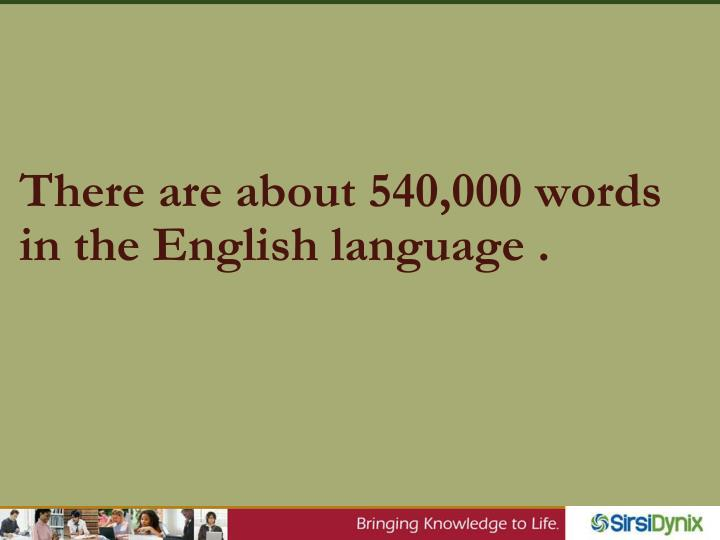 There are about 540,000 words in the English language .