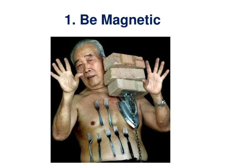 1. Be Magnetic