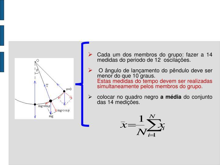 Cada um dos membros do grupo: fazer a 14 medidas do periodo de 12  oscilações.