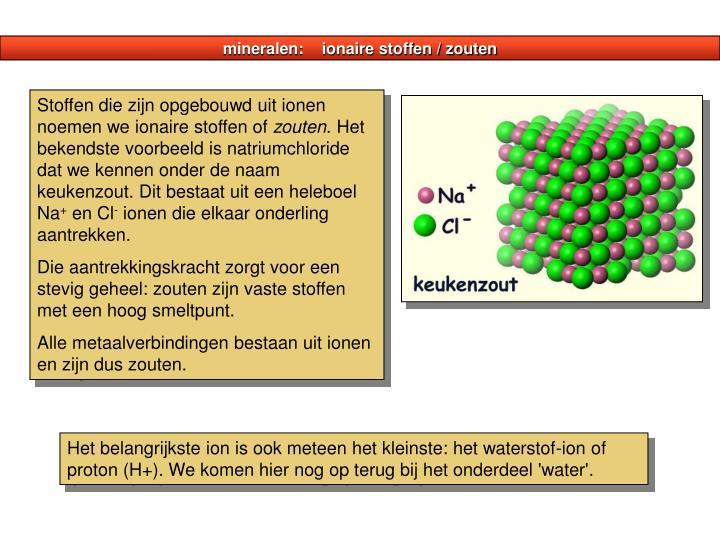 mineralen:    ionaire stoffen / zouten