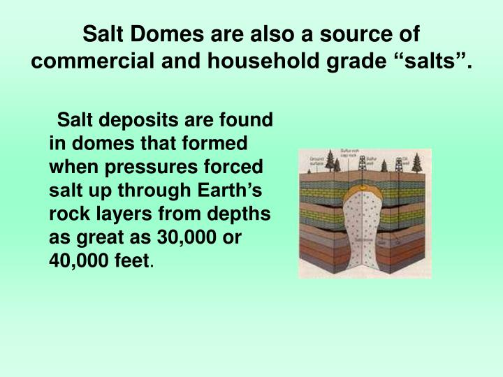 Salt deposits are found in domes that formed when pressures forced salt up through Earth's rock layers from depths as great as 30,000 or 40,000 feet