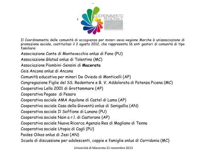 Il Coordinamento delle comunità di accoglienza per minori della Regione Marche è un'associazione di promozione sociale, costituitasi il 2 agosto 2012, che rappresenta 16 enti gestori di comunità di tipo familiare: