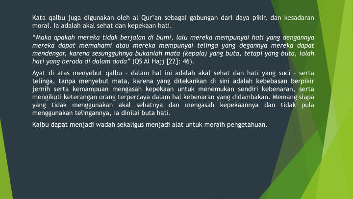 Kata qalbu juga digunakan oleh al Qur'an sebagai gabungan dari daya pikir, dan kesadaran moral. Ia adalah akal sehat dan kepekaan hati.