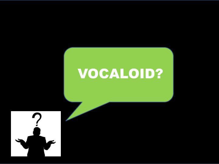 VOCALOID?