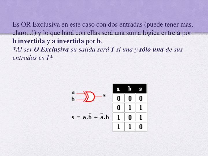 Es OR Exclusiva en este caso con dos entradas (puede tener mas, claro...!) y lo que hará con ellas será una suma lógica entre