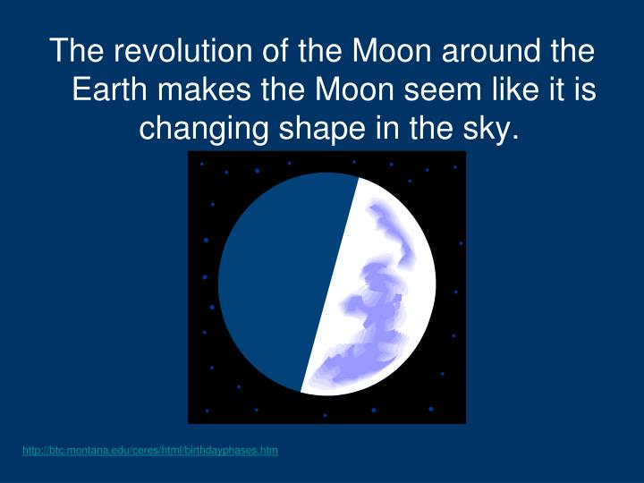 The revolution of the Moon around the Earth makes the Moon seem like it is changing shape in the sky...