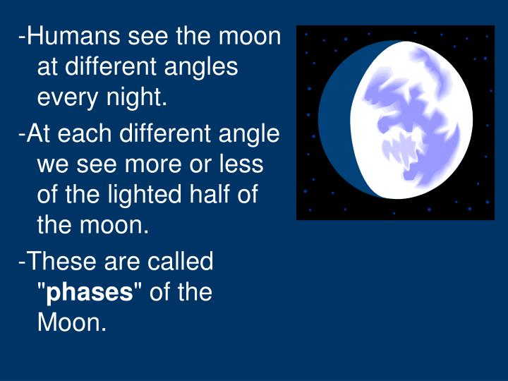 -Humans see the moon at different angles every night.
