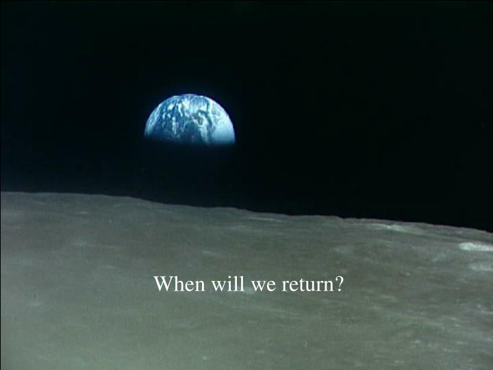 When will we return?