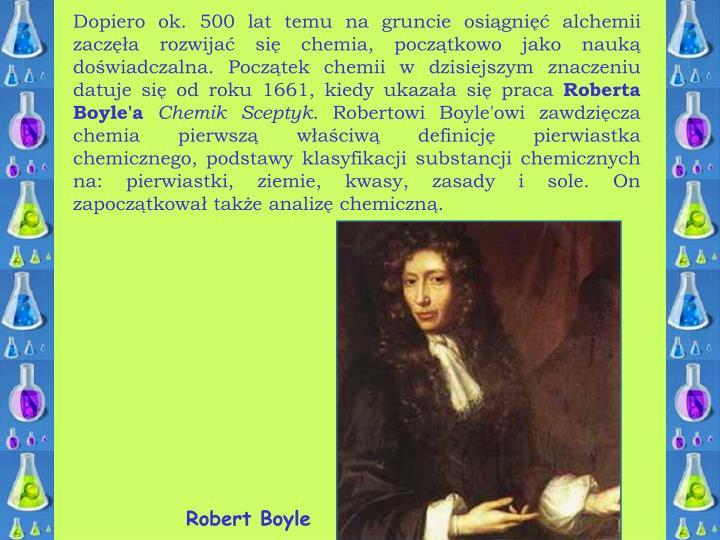 Dopiero ok. 500 lat temu na gruncie osiągnięć alchemii zaczęła rozwijać się chemia, początkowo jako nauką doświadczalna. Początek chemii w dzisiejszym znaczeniu datuje się od roku 1661, kiedy ukazała się praca