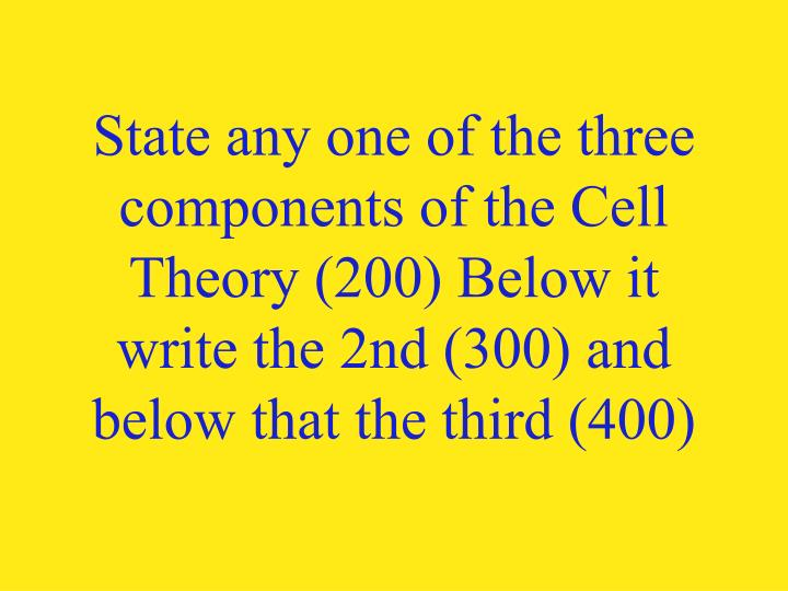 State any one of the three components of the Cell Theory (200) Below it write the 2nd (300) and below that the third (400)