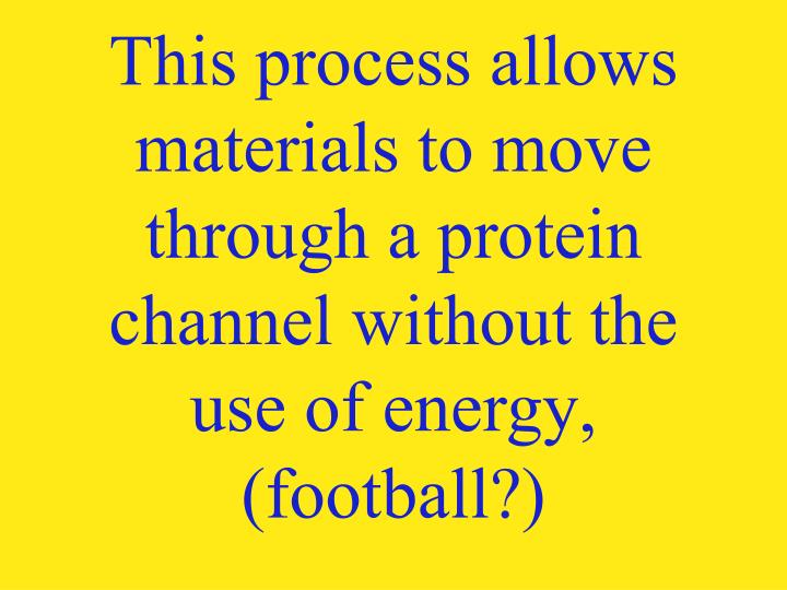 This process allows materials to move through a protein channel without the use of energy,