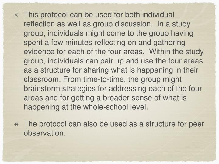 This protocol can be used for both individual reflection as well as group discussion.  In a study group, individuals might come to the group having spent a few minutes reflecting on and gathering evidence for each of the four areas.  Within the study group, individuals can pair up and use the four areas as a structure for sharing what is happening in their classroom. From time-to-time, the group might brainstorm strategies for addressing each of the four areas and for getting a broader sense of what is happening at the whole-school level.