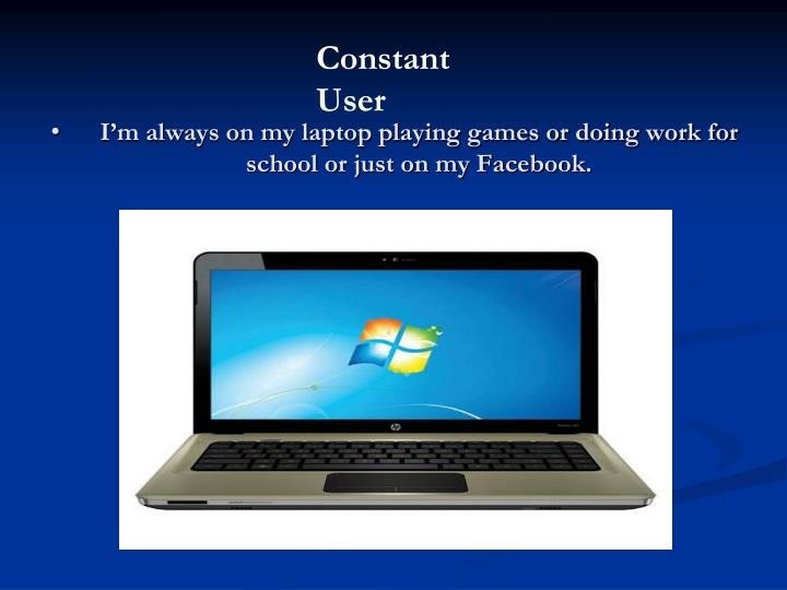 I'm always on my laptop playing games or doing work for school or just on my Facebook.