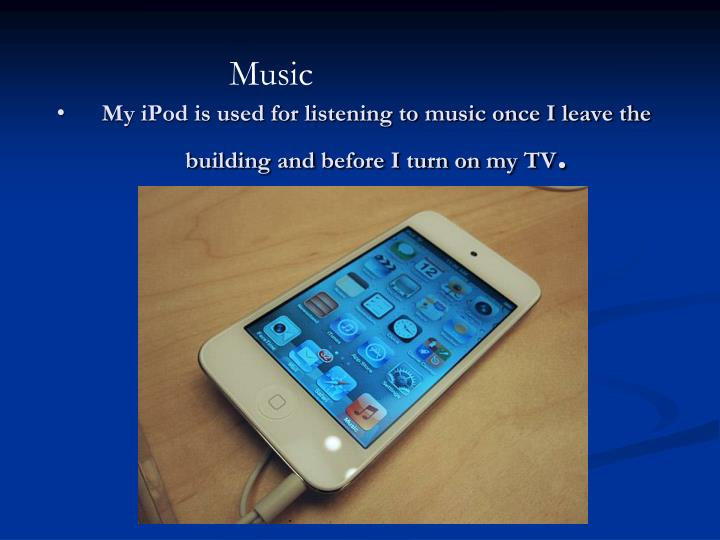 My iPod is used for listening to music once I leave the building and before I turn on my TV
