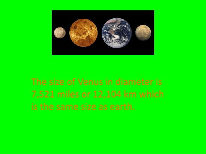 The size of Venus in diameter is 7,521 miles or 12,104 km which is the same size as earth.