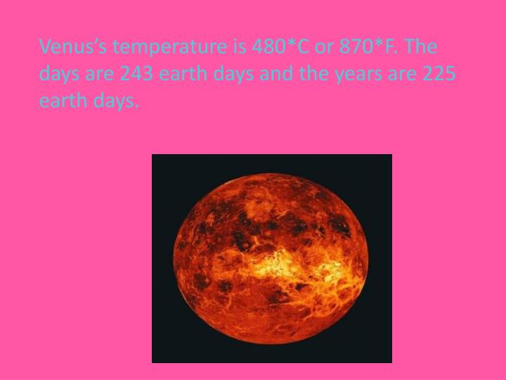 Venus's temperature is 480*C or 870*F. The days are 243 earth days and the years are 225 earth days.