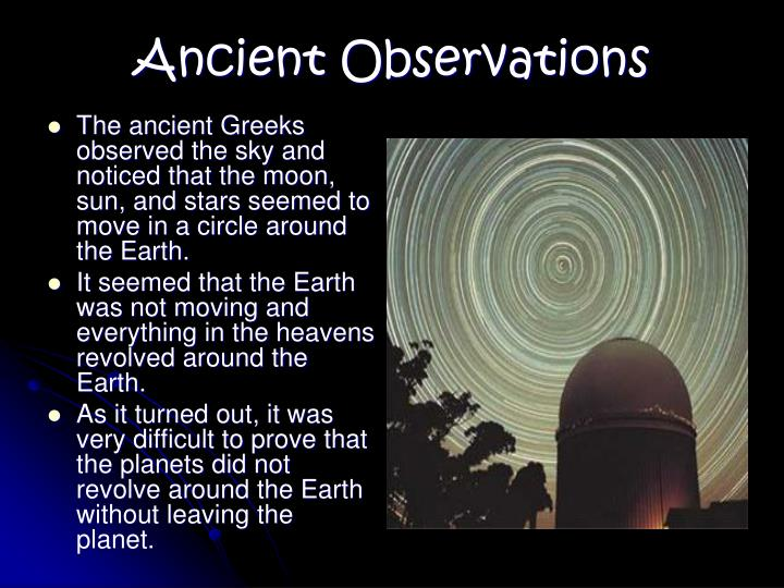 The ancient Greeks observed the sky and noticed that the moon, sun, and stars seemed to move in a circle around the Earth.