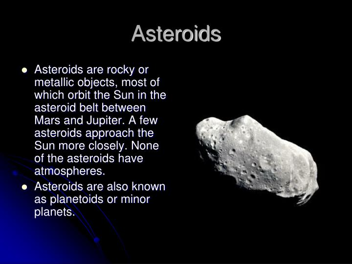 Asteroids are rocky or metallic objects, most of which orbit the Sun in the asteroid belt between Mars and Jupiter. A few asteroids approach the Sun more closely. None of the asteroids have atmospheres.
