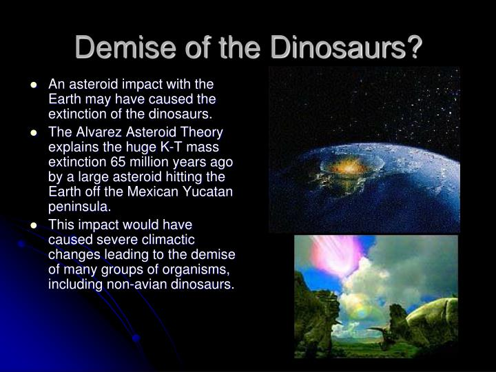 An asteroid impact with the Earth may have caused the extinction of the dinosaurs.