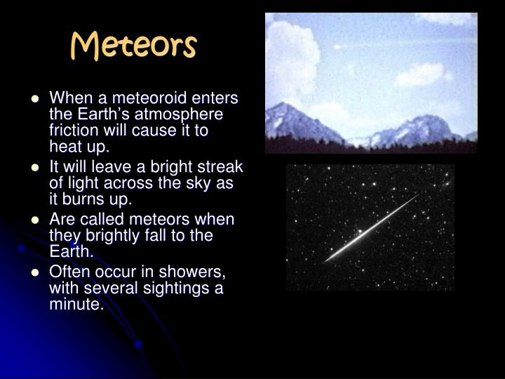 When a meteoroid enters the Earth's atmosphere friction will cause it to heat up.