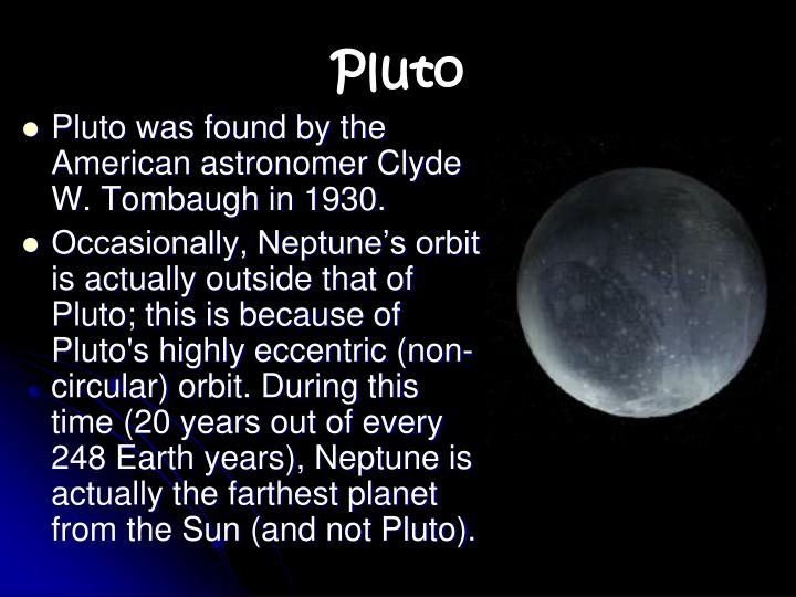 Pluto was found by the American astronomer Clyde W. Tombaugh in 1930.