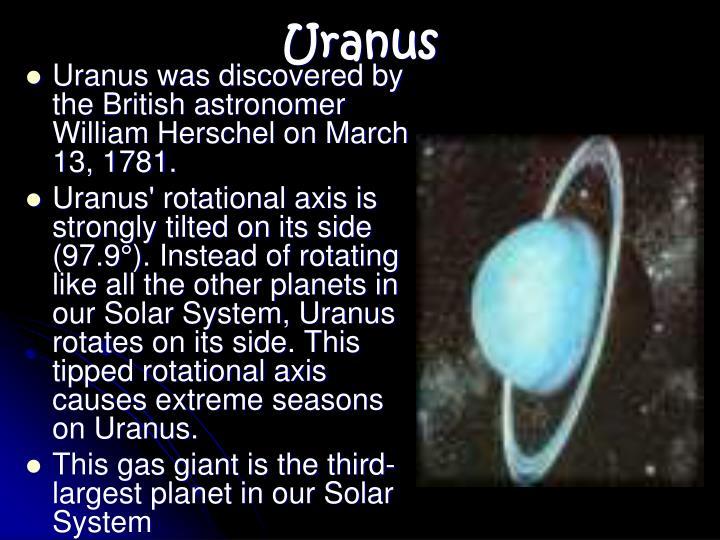 Uranus was discovered by the British astronomer William Herschel on March 13, 1781.