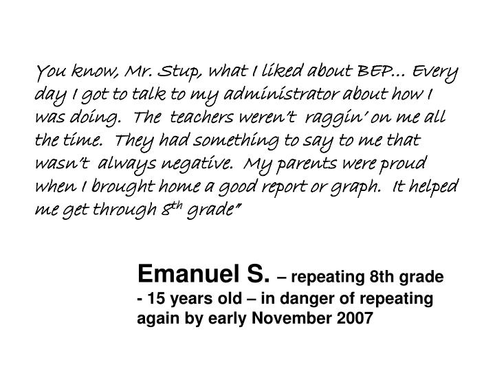 You know, Mr. Stup, what I liked about BEP… Every day I got to talk to my administrator about how I was doing.  The  teachers weren't  raggin' on me all the time.  They had something to say to me that wasn't  always negative.  My parents were proud when I brought home a good report or graph.  It helped me get through 8