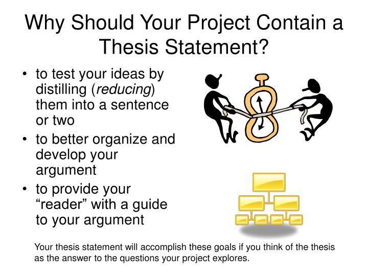 project thesis statements A thesis statement focuses your ideas into one or two sentences it should present the topic of your paper and also make a comment about your position in relation to the topic your thesis statement should tell your reader what the paper is about and also help guide your writing and keep your argument focused.