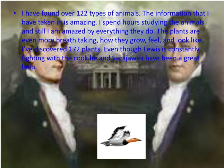 I have found over 122 types of animals. The information that I have taken in is amazing. I spend hours studying the animals and still I am amazed by everything they do. The plants are even more breath taking, how they grow, feel, and look like. Ive discovered 172 plants. Even though Lewis is constantly fighting with the cook he and Sacajawea have been a great help.