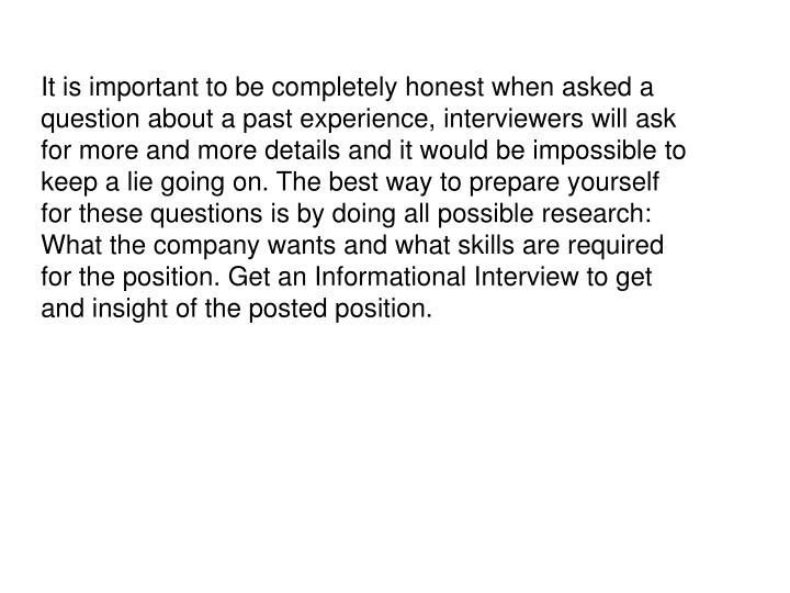 It is important to be completely honest when asked a question about a past experience, interviewers will ask for more and more details and it would be impossible to keep a lie going on. The best way to prepare yourself for these questions is by doing all possible research: What the company wants and what skills are required for the position. Get an Informational Interview to get and insight of the posted position.
