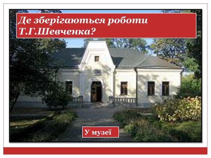 Де зберігаються роботи Т.Г.Шевченка?