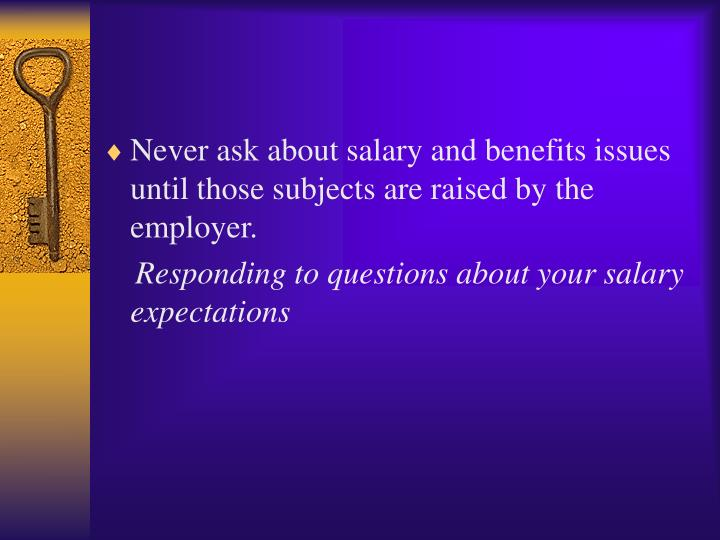 Never ask about salary and benefits issues until those subjects are raised by the employer.