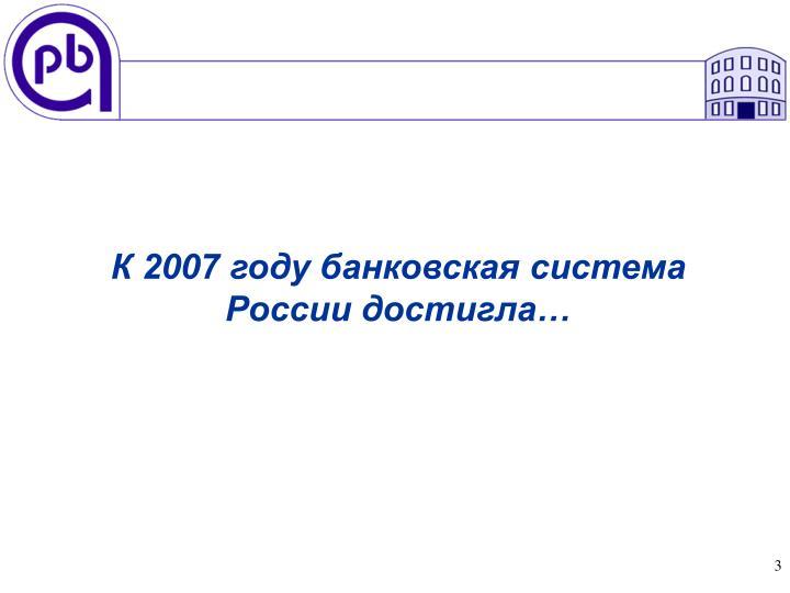 К 2007 году банковская система России достигла…