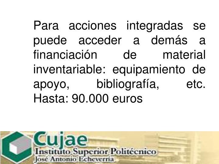 Para acciones integradas se puede acceder a demás a financiación de material inventariable: equipamiento de apoyo, bibliografía, etc.