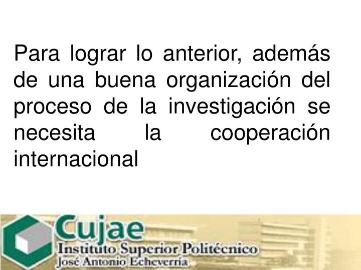 Para lograr lo anterior, además de una buena organización del proceso de la investigación se necesita la cooperación internacional