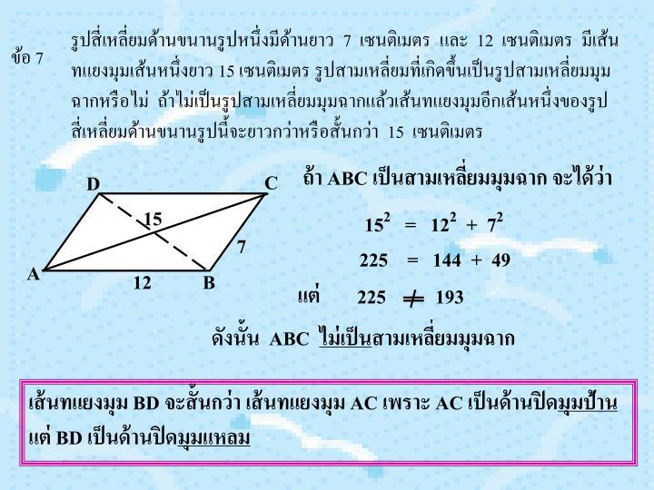 รูปสี่เหลี่ยมด้านขนานรูปหนึ่งมีด้านยาว  7  เซนติเมตร  และ  12  เซนติเมตร  มีเส้นทแยงมุมเส้นหนึ่งยาว 15 เซนติเมตร รูปสามเหลี่ยมที่เกิดขึ้นเป็นรูปสามเหลี่ยมมุมฉากหรือไม่  ถ้าไม่เป็นรูปสามเหลี่ยมมุมฉากแล้วเส้นทแยงมุมอีกเส้นหนึ่งของรูปสี่เหลี่ยมด้านขนานรูปนี้จะยาวกว่าหรือสั้นกว่า  15  เซนติเมตร