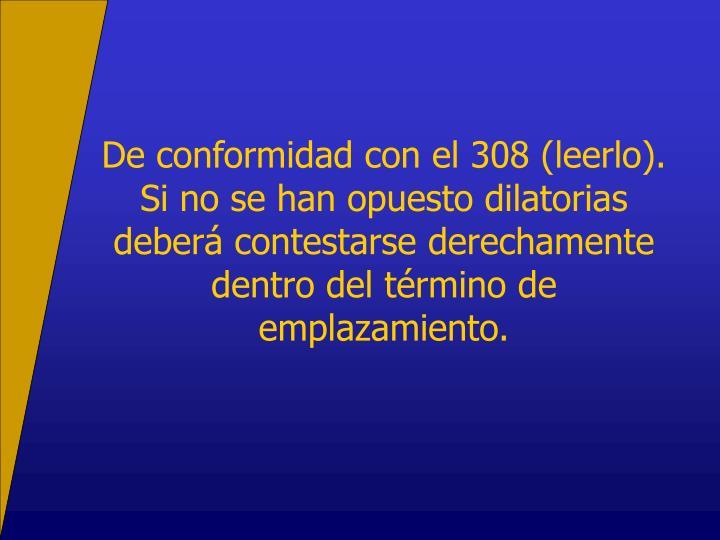 De conformidad con el 308 (leerlo).  Si no se han opuesto dilatorias deberá contestarse derechamente dentro del término de emplazamiento.