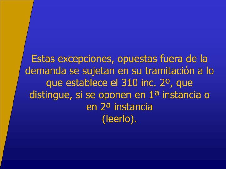 Estas excepciones, opuestas fuera de la demanda se sujetan en su tramitación a lo que establece el 310 inc. 2º, que distingue, si se oponen en 1ª instancia o en 2ª instancia