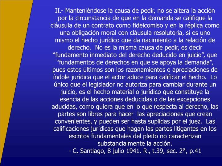 """II.- Manteniéndose la causa de pedir, no se altera la acción por la circunstancia de que en la demanda se califique la cláusula de un contrato como fideicomiso y en la réplica como una obligación moral con cláusula resolutoria, si es uno mismo el hecho jurídico que da nacimiento a la relación de derecho.  No es la misma causa de pedir, es decir """"fundamento inmediato del derecho deducido en juicio"""", que """"fundamentos de derechos en que se apoya la demanda"""", pues estos últimos son los razonamientos o apreciaciones de índole jurídica que el actor aduce para calificar el hecho.  Lo único que el legislador no autoriza para cambiar durante un juicio, es el hecho material o jurídico que constituye la esencia de las acciones deducidas o de las excepciones aducidas, como quiera que en lo que respecta al derecho, las partes son libres para hacer  las apreciaciones que crean convenientes, y pueden ser hasta suplidas por el juez.  Las calificaciones jurídicas que hagan las partes litigantes en los escritos fundamentales del pleito no caracterizan substancialmente la acción."""