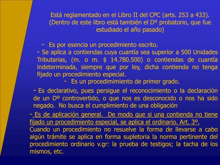 Está reglamentado en el Libro II del CPC (arts. 253 a 433).