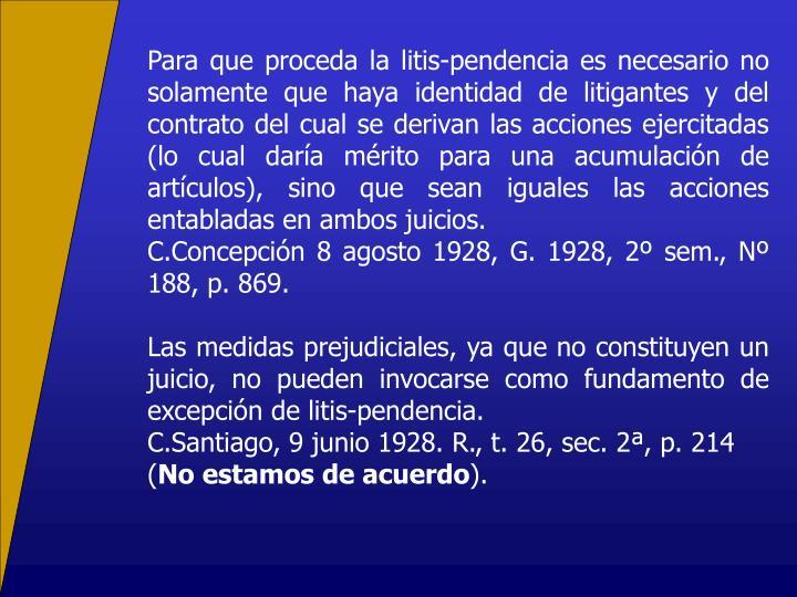 Para que proceda la litis-pendencia es necesario no solamente que haya identidad de litigantes y del contrato del cual se derivan las acciones ejercitadas (lo cual daría mérito para una acumulación de artículos), sino que sean iguales las acciones entabladas en ambos juicios.