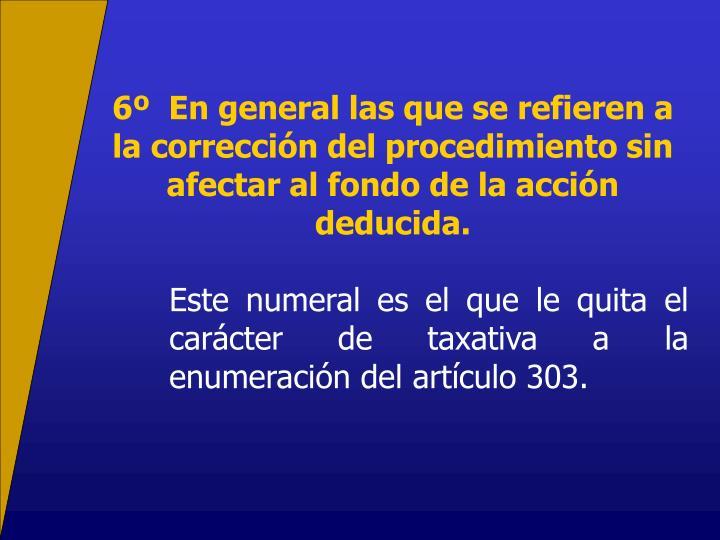 6  En general las que se refieren a la correccin del procedimiento sin afectar al fondo de la accin deducida.