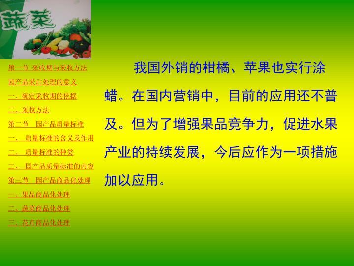 我国外销的柑橘、苹果也实行涂蜡。在国内营销中,目前的应用还不普及。但为了增强果品竞争力,促进水果产业的持续发展,今后应作为一项措施加以应用